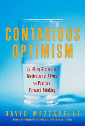Contagious Optimism (publisher: Viva Editions) is an uplifting book series that includes inspirational stories from real people around the globe along with insight and guidance from professionals. The author, David Mezzapelle, believes that we all have the capacity to make optimism contagious just by sharing our life's adventures, including the ups and the downs. Whether people are enduring good times or bad, just knowing that others have persevered from similar experiences is comforting and spreads a message of hope.